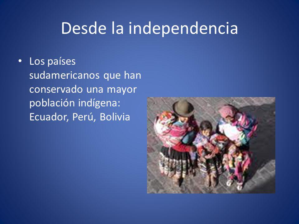 Desde la independencia Los países sudamericanos que han conservado una mayor población indígena: Ecuador, Perú, Bolivia