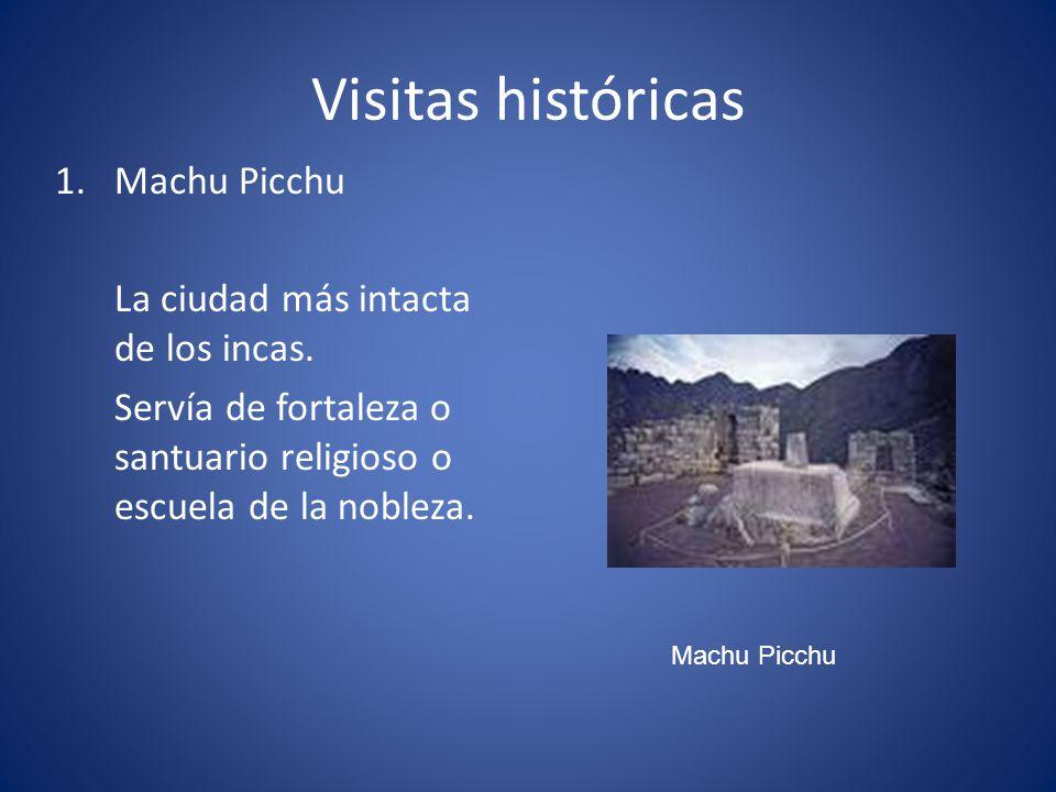 Visitas históricas 1.Machu Picchu La ciudad más intacta de los incas. Servía de fortaleza o santuario religioso o escuela de la nobleza. Machu Picchu