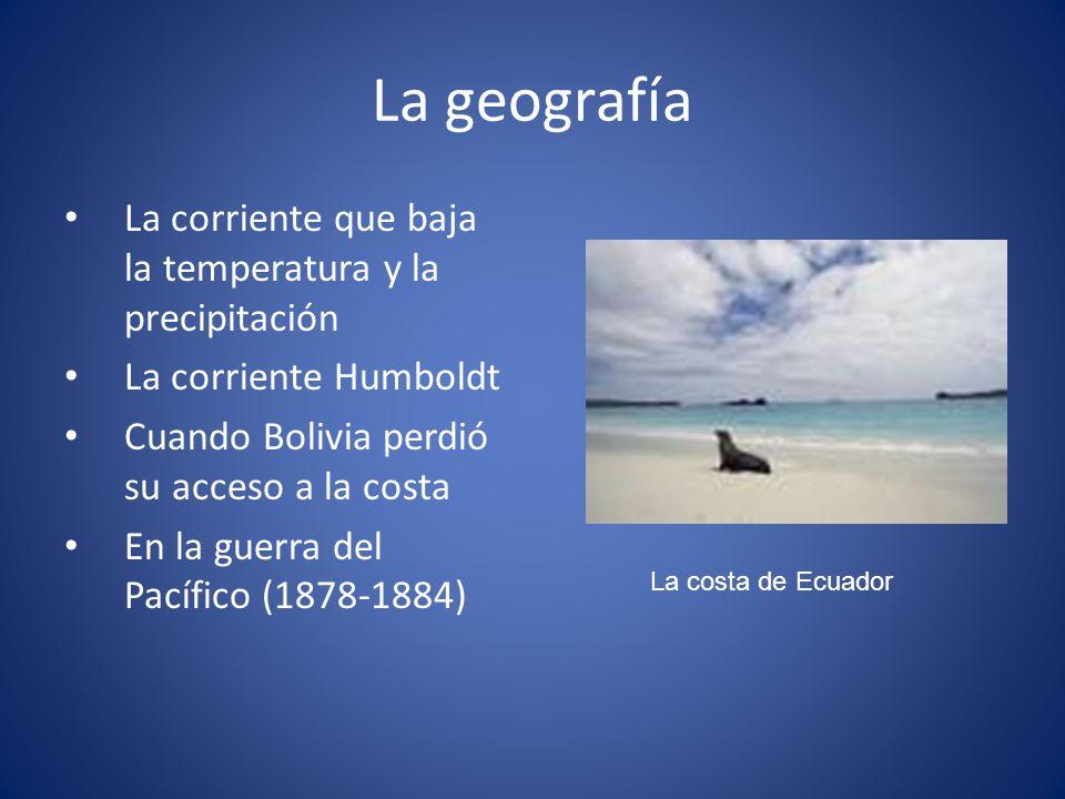 La geografía La corriente que baja la temperatura y la precipitación La corriente Humboldt Cuando Bolivia perdió su acceso a la costa En la guerra del
