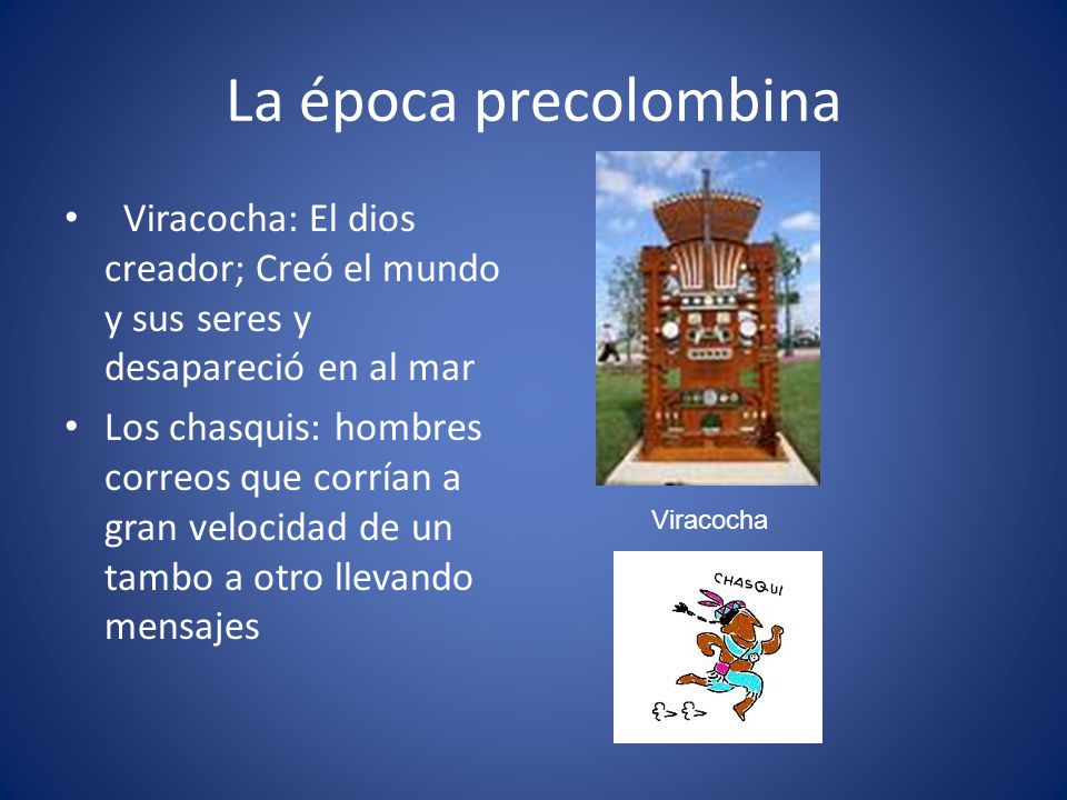 La época precolombina Viracocha: El dios creador; Creó el mundo y sus seres y desapareció en al mar Los chasquis: hombres correos que corrían a gran v