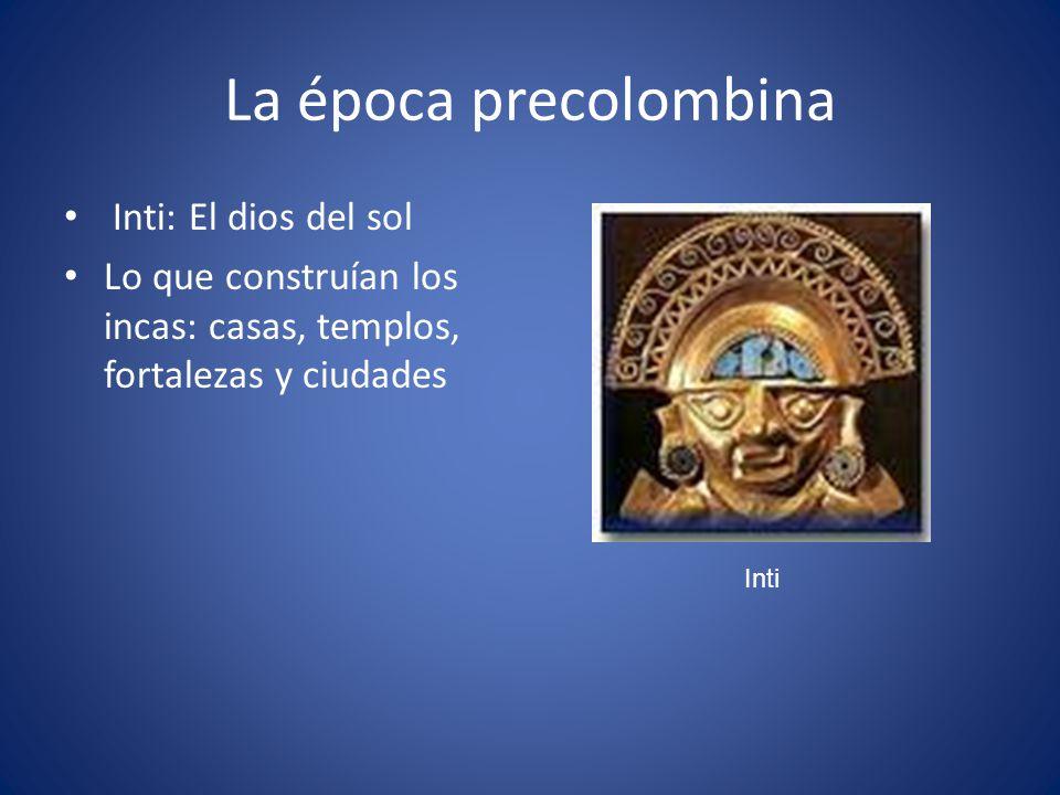 La época precolombina Inti: El dios del sol Lo que construían los incas: casas, templos, fortalezas y ciudades Inti