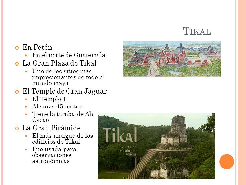 T IKAL En Petén En el norte de Guatemala La Gran Plaza de Tikal Uno de los sitios más impresionantes de todo el mundo maya. El Templo de Gran Jaguar E