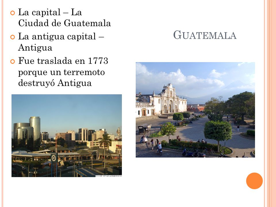 G UATEMALA La capital – La Ciudad de Guatemala La antigua capital – Antigua Fue traslada en 1773 porque un terremoto destruyó Antigua