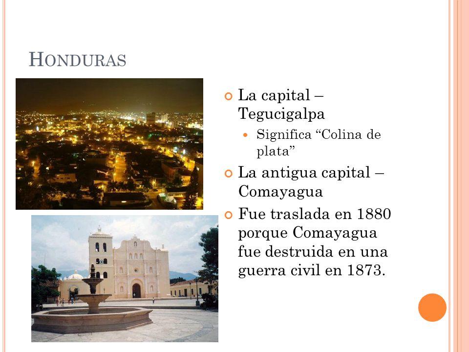 H ONDURAS La capital – Tegucigalpa Significa Colina de plata La antigua capital – Comayagua Fue traslada en 1880 porque Comayagua fue destruida en una