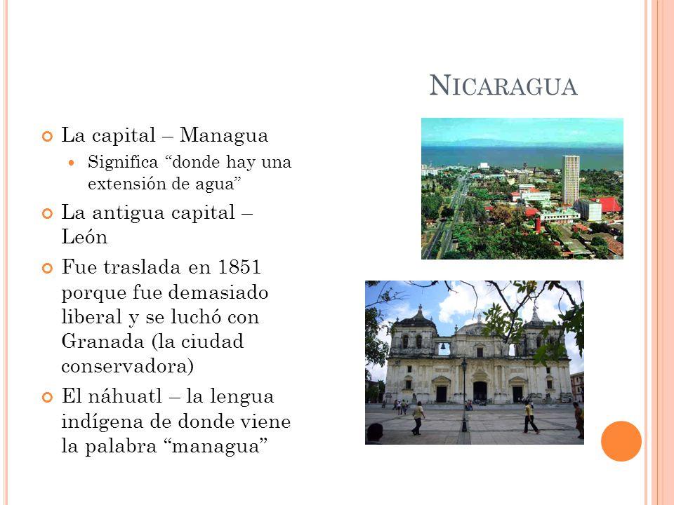 N ICARAGUA La capital – Managua Significa donde hay una extensión de agua La antigua capital – León Fue traslada en 1851 porque fue demasiado liberal