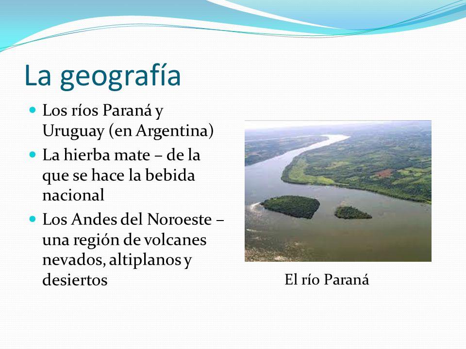 La geografía Los ríos Paraná y Uruguay (en Argentina) La hierba mate – de la que se hace la bebida nacional Los Andes del Noroeste – una región de vol