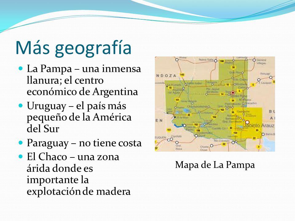 Más geografía La Pampa – una inmensa llanura; el centro económico de Argentina Uruguay – el país más pequeño de la América del Sur Paraguay – no tiene