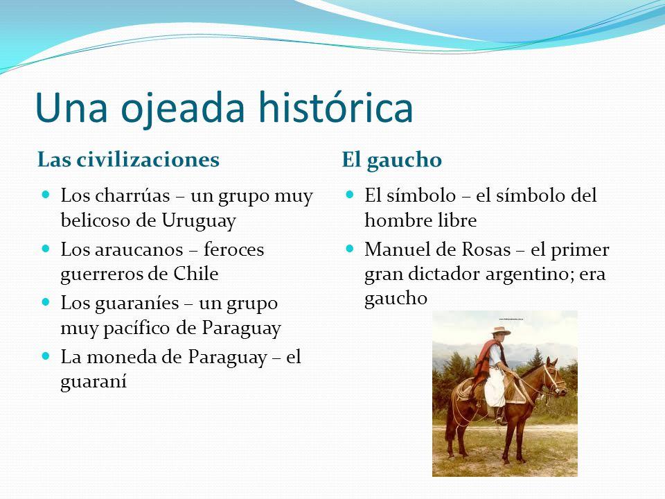 Una ojeada histórica Las civilizaciones El gaucho Los charrúas – un grupo muy belicoso de Uruguay Los araucanos – feroces guerreros de Chile Los guara