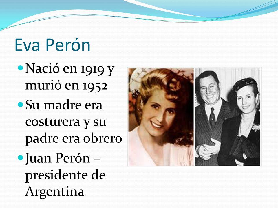 Eva Perón Nació en 1919 y murió en 1952 Su madre era costurera y su padre era obrero Juan Perón – presidente de Argentina