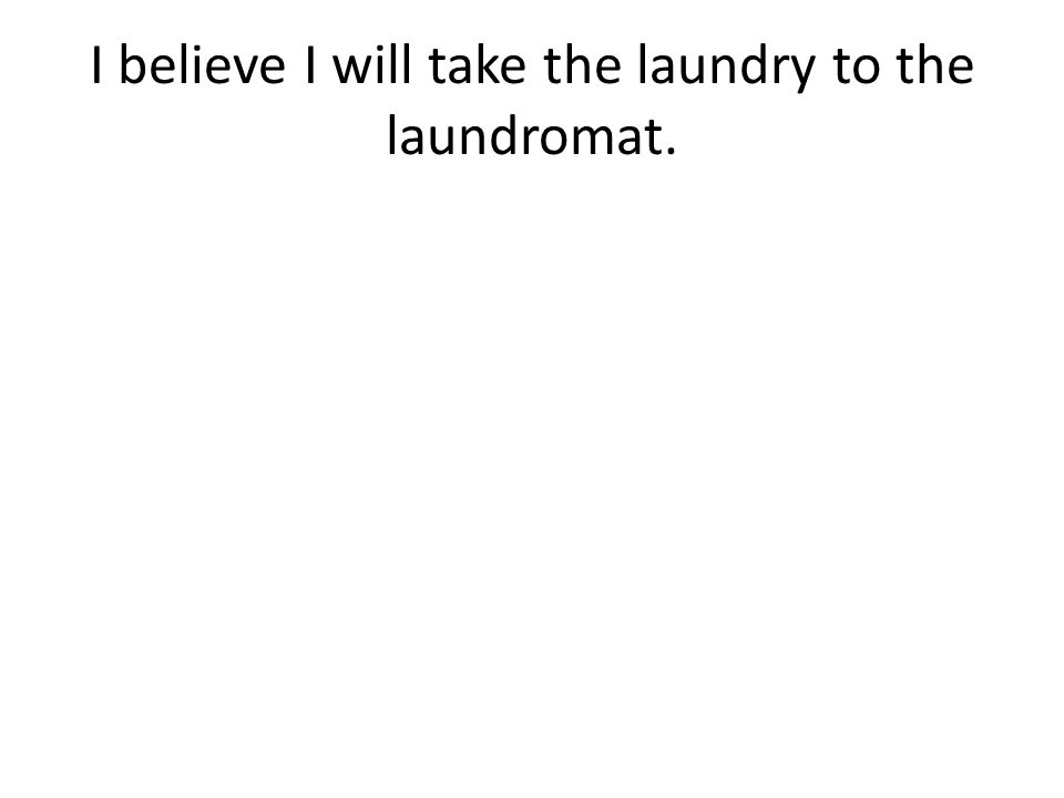 I believe I will take the laundry to the laundromat.