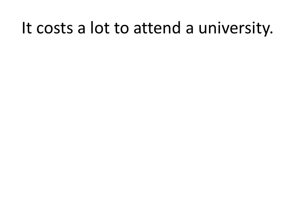Cuesta mucho asistir a una universidad.