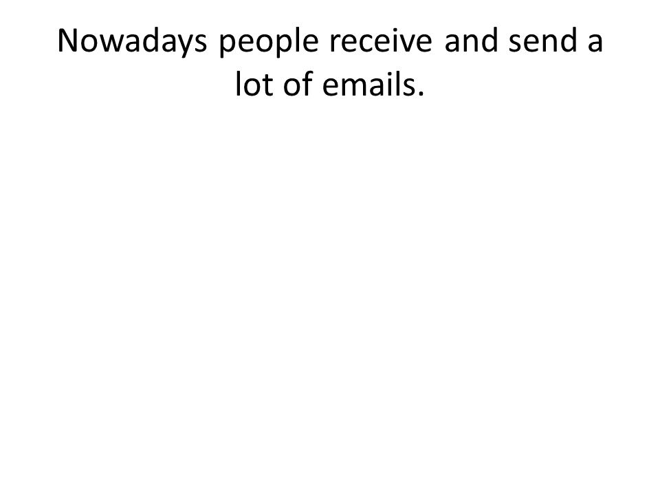 Nowadays people receive and send a lot of emails.
