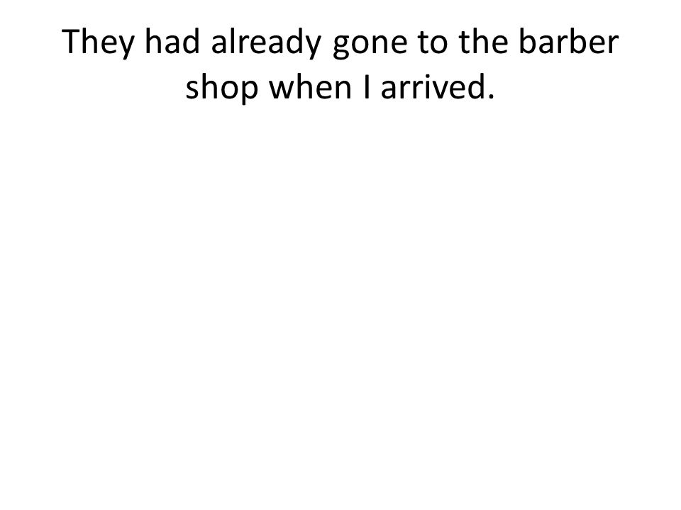 They had already gone to the barber shop when I arrived.
