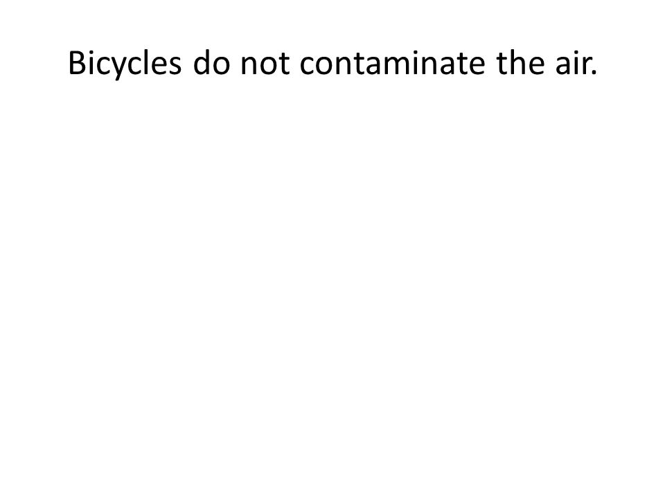 Bicycles do not contaminate the air.