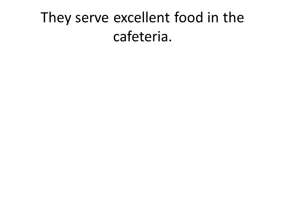 They serve excellent food in the cafeteria.