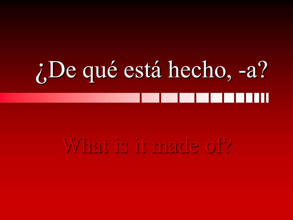 ¿ De ¿ De qué está hecho, -a? What is it made of?