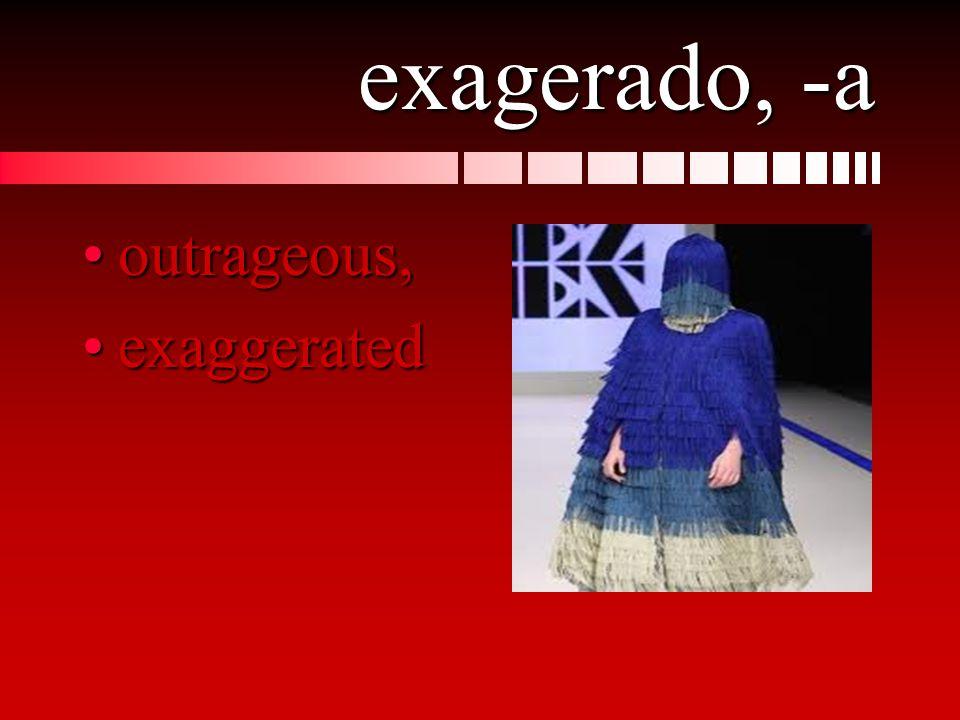exagerado, -a outrageous,outrageous, exaggeratedexaggerated