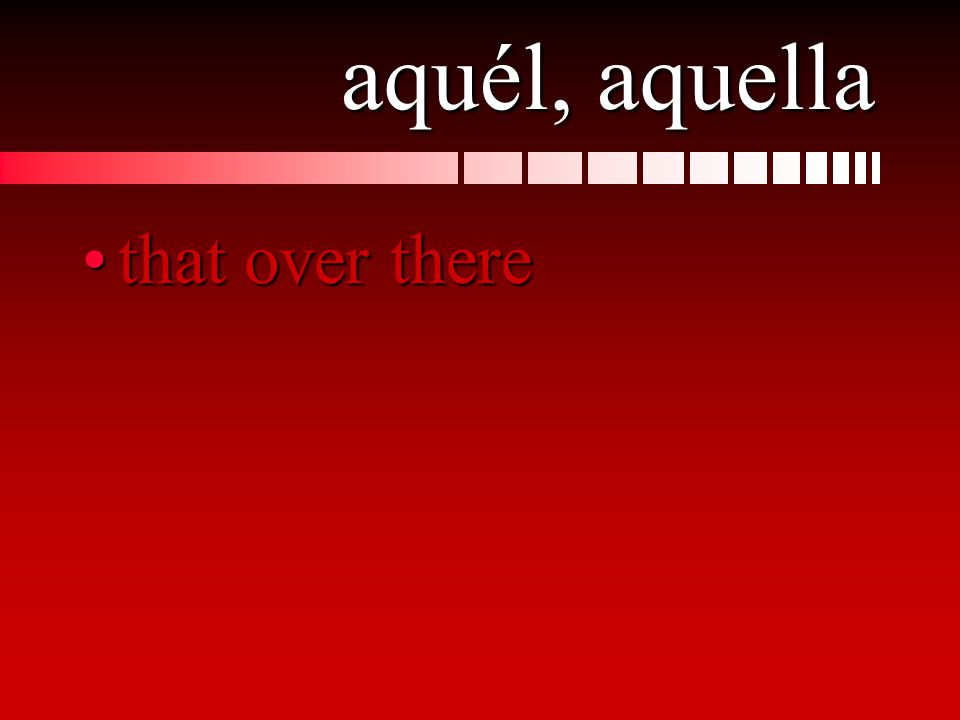 aquél, aquella that over therethat over there