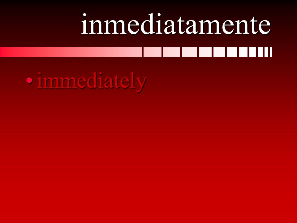 inmediatamente immediatelyimmediately