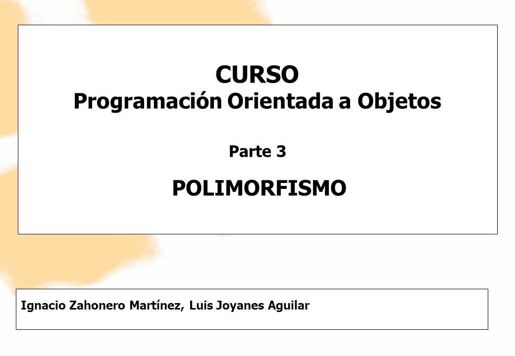 Curso de Programación Orientada a Objetos en JavaIgnacio Zahonero Martínez Luis Joyanes Aguilar 2 POLIMORFISMO El polimorfismo permite referirse a objetos de diferentes clases por medio del mismo elemento y realizar la misma operación de formas diferentes, de acuerdo al objeto a que se hace referencia en cada momento.