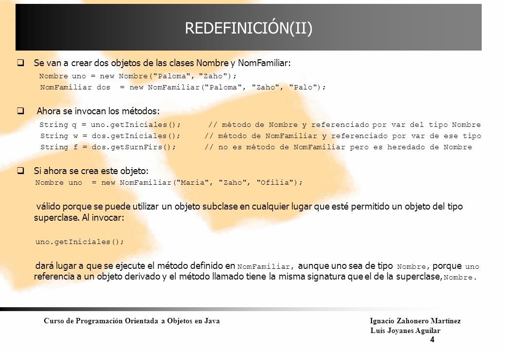 Curso de Programación Orientada a Objetos en JavaIgnacio Zahonero Martínez Luis Joyanes Aguilar 5 POLIMORFISMO Conclusión : En una jerarquía de herencia, cuando se llama a métodos desde una referencia a la superclase que han sido redefinidos en las clases derivadas, lo que se tiene en cuenta es el tipo del objeto actual referenciado.