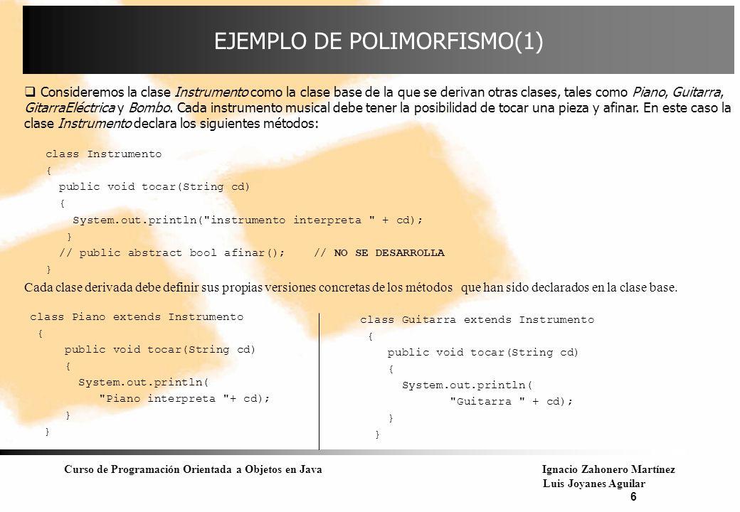 Curso de Programación Orientada a Objetos en JavaIgnacio Zahonero Martínez Luis Joyanes Aguilar 7 EJEMPLO DE POLIMORFISMO(2) class Bombo extends Instrumento { public void tocar(string cd) { System.out.println( Bombo toca + cd); }; } Por ejemplo, las siguientes llamadas: Bombo b1; b1.tocar( Panocha ); Guitarra g1; g1.tocar( Aranjuez ); Instrumento it; it.tocar( Piano ); son llamadas directas, y se enlazan a un código específico en la compilación ( ligadura estática).