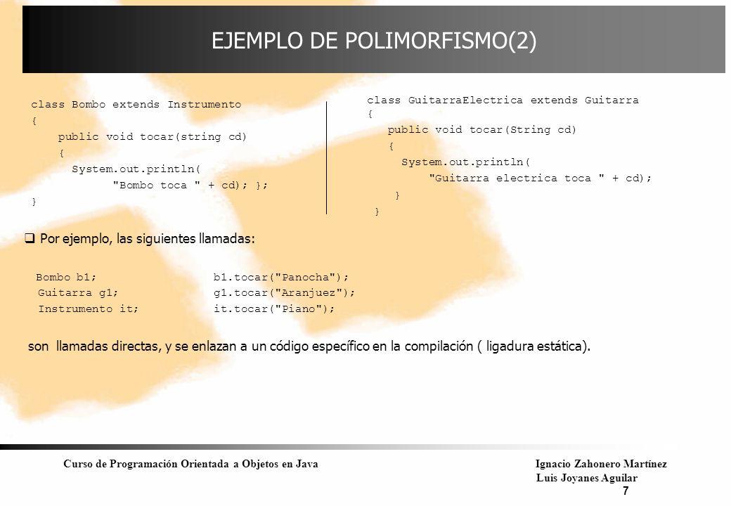 Curso de Programación Orientada a Objetos en JavaIgnacio Zahonero Martínez Luis Joyanes Aguilar 8 EJEMPLO DE POLIMORFISMO(3) Ahora se va a llamar al método redefinido tocar() a través de una referencia a la superclase Instrumento.