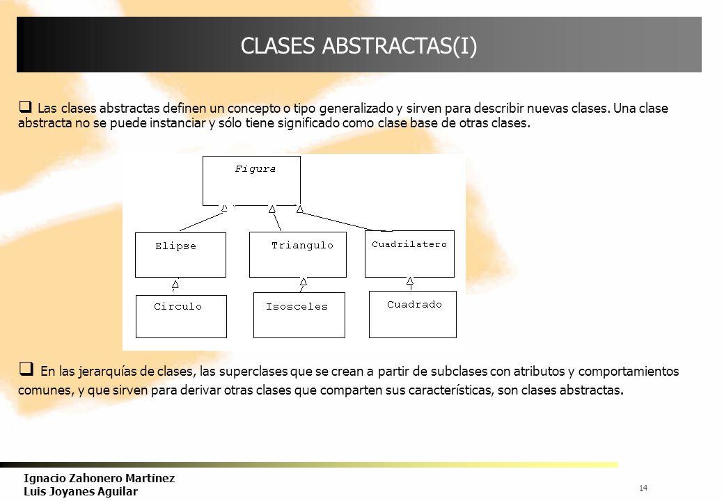 15 Ignacio Zahonero Martínez Luis Joyanes Aguilar CLASES ABSTRACTAS(II) Las clases abstractas representan conceptos generales, engloban las características comunes de un conjunto de objetos.