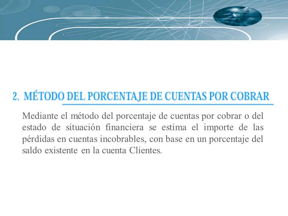 Mediante el método del porcentaje de cuentas por cobrar o del estado de situación financiera se estima el importe de las pérdidas en cuentas incobrabl