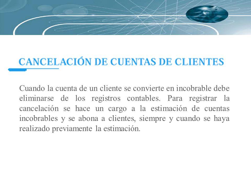 Cuando la cuenta de un cliente se convierte en incobrable debe eliminarse de los registros contables. Para registrar la cancelación se hace un cargo a