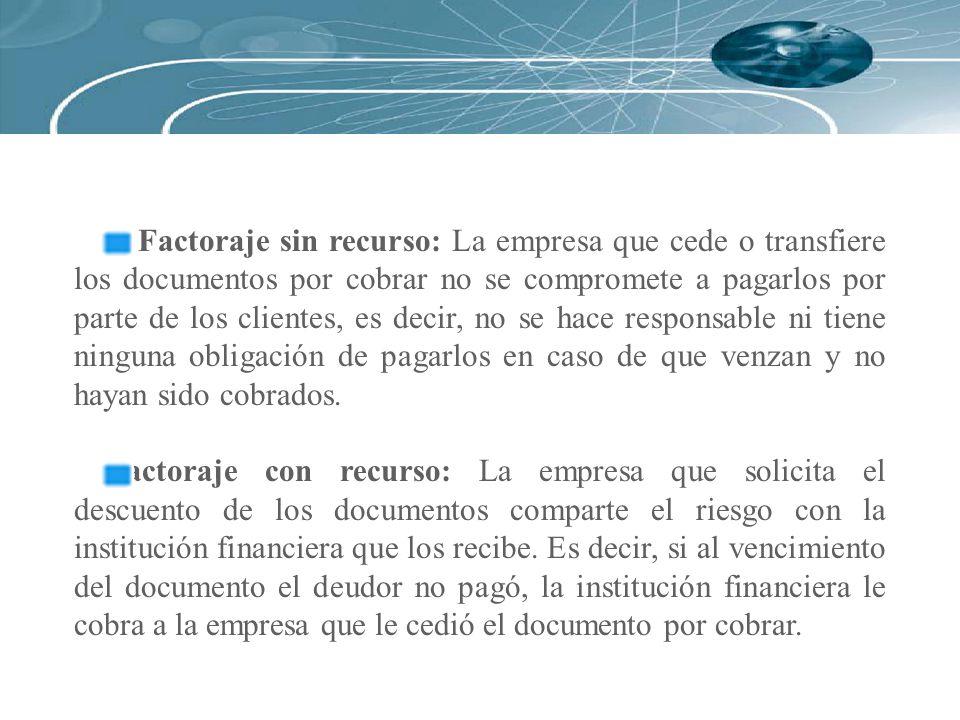Factoraje sin recurso: La empresa que cede o transfiere los documentos por cobrar no se compromete a pagarlos por parte de los clientes, es decir, no