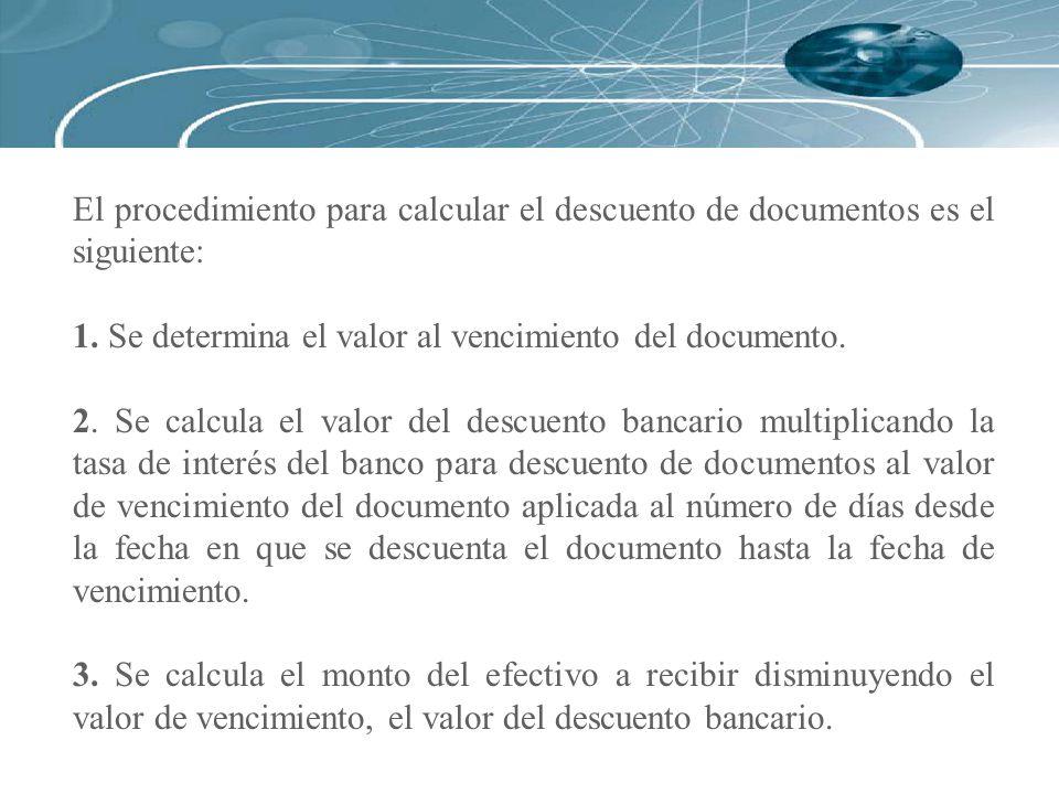 El procedimiento para calcular el descuento de documentos es el siguiente: 1. Se determina el valor al vencimiento del documento. 2. Se calcula el val