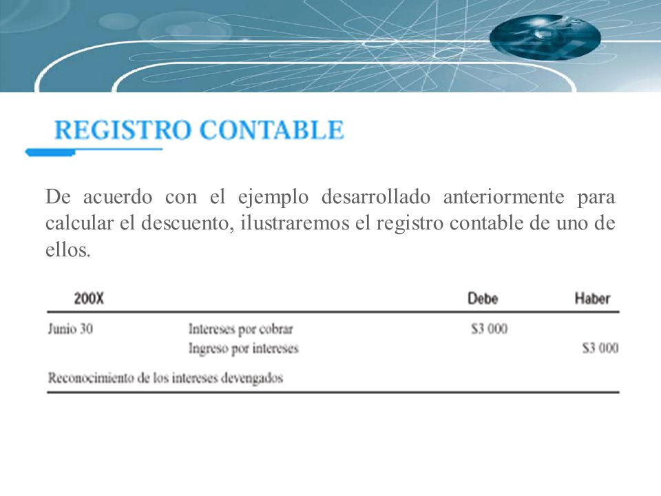 De acuerdo con el ejemplo desarrollado anteriormente para calcular el descuento, ilustraremos el registro contable de uno de ellos.