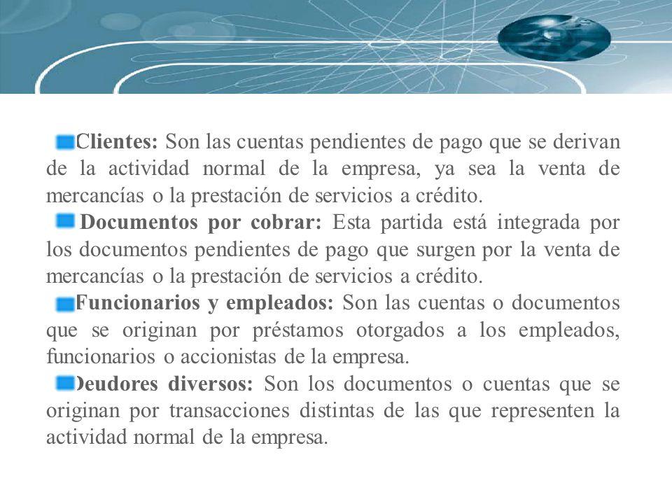 Clientes: Son las cuentas pendientes de pago que se derivan de la actividad normal de la empresa, ya sea la venta de mercancías o la prestación de ser