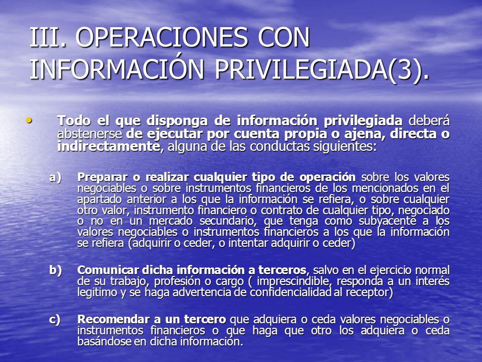 III. OPERACIONES CON INFORMACIÓN PRIVILEGIADA(3). Todo el que disponga de información privilegiada deberá abstenerse de ejecutar por cuenta propia o a