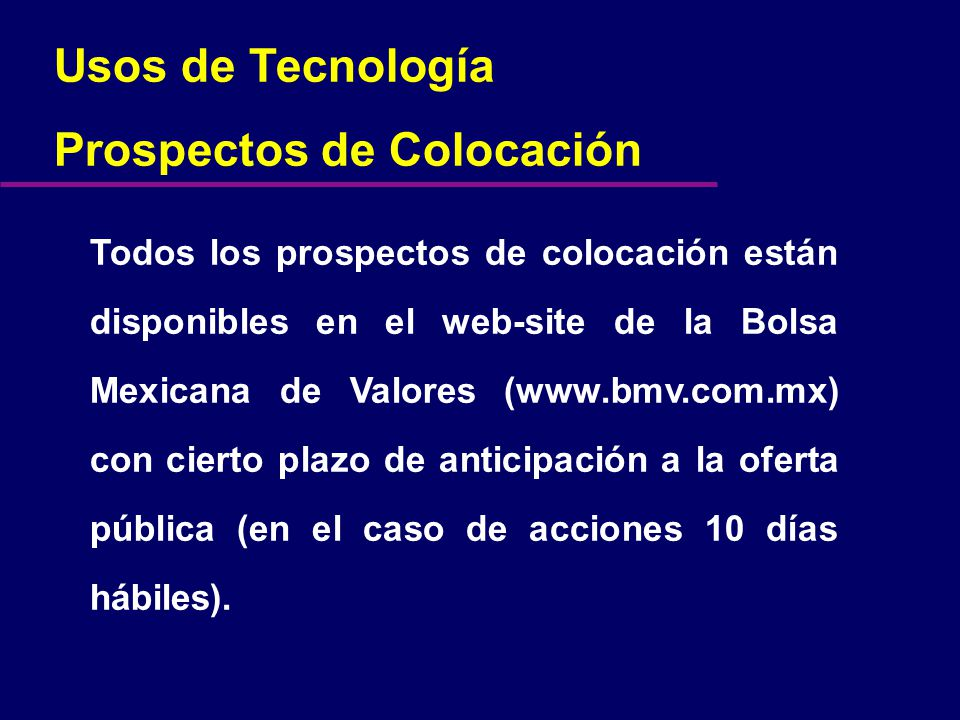 Usos de Tecnología Prospectos de Colocación Todos los prospectos de colocación están disponibles en el web-site de la Bolsa Mexicana de Valores (www.bmv.com.mx) con cierto plazo de anticipación a la oferta pública (en el caso de acciones 10 días hábiles).
