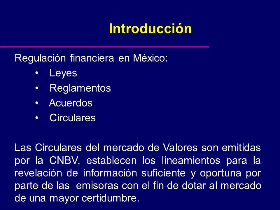 Introducción Regulación financiera en México: Leyes Reglamentos Acuerdos Circulares Las Circulares del mercado de Valores son emitidas por la CNBV, establecen los lineamientos para la revelación de información suficiente y oportuna por parte de las emisoras con el fin de dotar al mercado de una mayor certidumbre.