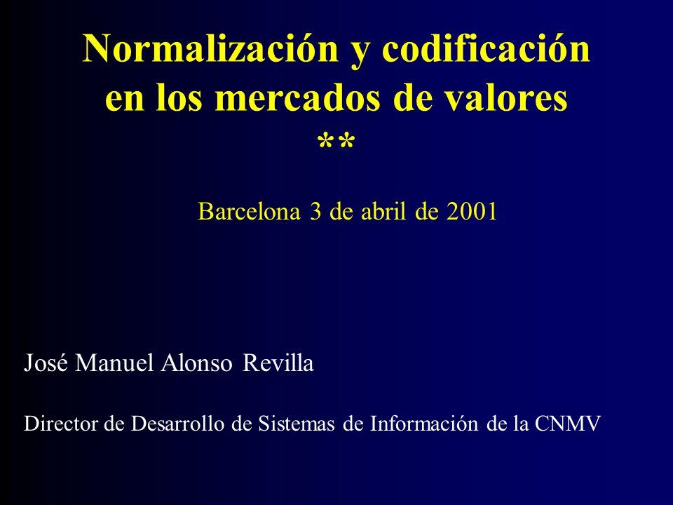 Normalización y codificación en los mercados de valores ** José Manuel Alonso Revilla Director de Desarrollo de Sistemas de Información de la CNMV Barcelona 3 de abril de 2001