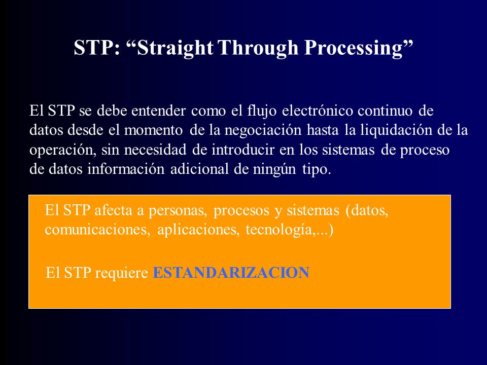 STP: Straight Through Processing El STP se debe entender como el flujo electrónico continuo de datos desde el momento de la negociación hasta la liquidación de la operación, sin necesidad de introducir en los sistemas de proceso de datos información adicional de ningún tipo.