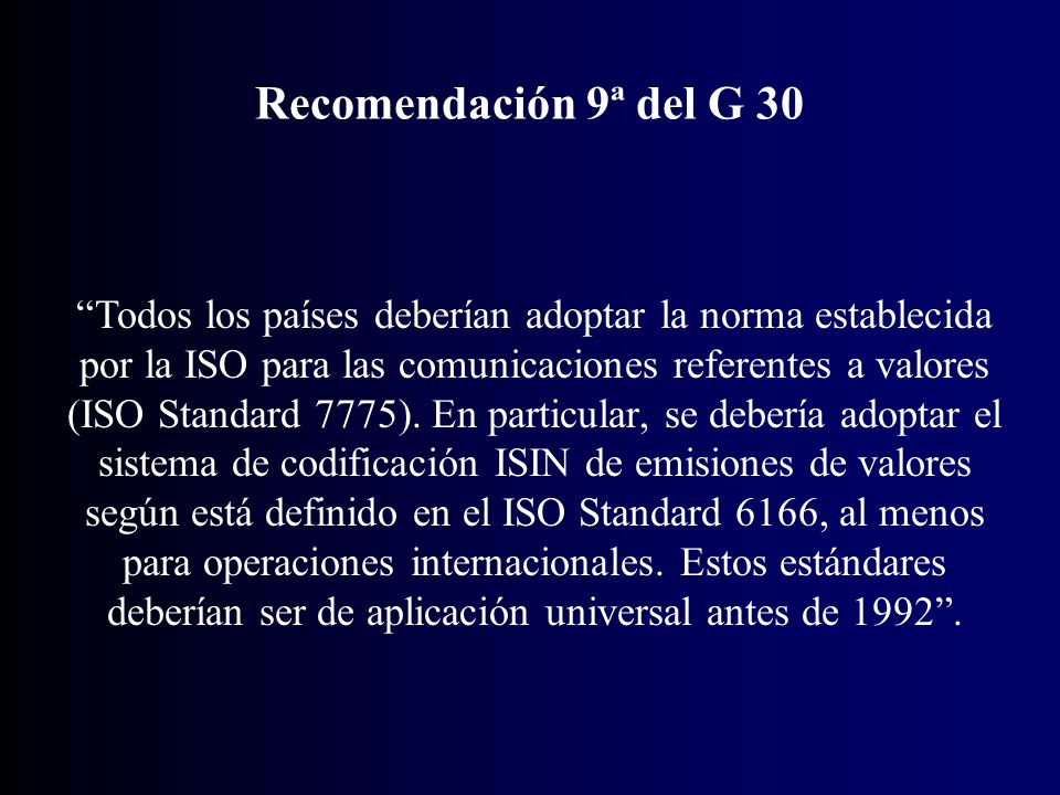 Recomendación 9ª del G 30 Todos los países deberían adoptar la norma establecida por la ISO para las comunicaciones referentes a valores (ISO Standard 7775).