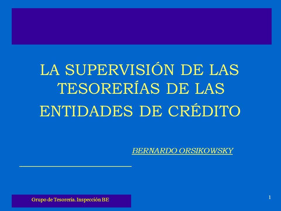 Grupo de Tesorería. Inspección BE 1 LA SUPERVISIÓN DE LAS TESORERÍAS DE LAS ENTIDADES DE CRÉDITO BERNARDO ORSIKOWSKY