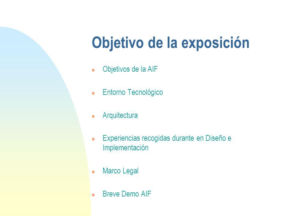 Objetivo de la exposición n Objetivos de la AIF n Entorno Tecnológico n Arquitectura n Experiencias recogidas durante en Diseño e Implementación n Marco Legal n Breve Demo AIF