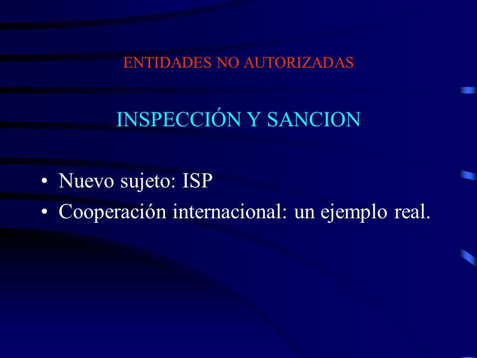 INSPECCIÓN Y SANCION Nuevo sujeto: ISP Cooperación internacional: un ejemplo real. ENTIDADES NO AUTORIZADAS