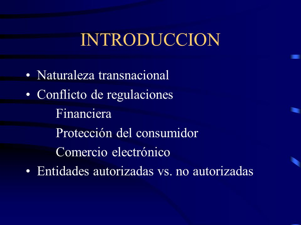 INTRODUCCION Naturaleza transnacional Conflicto de regulaciones Financiera Protección del consumidor Comercio electrónico Entidades autorizadas vs. no