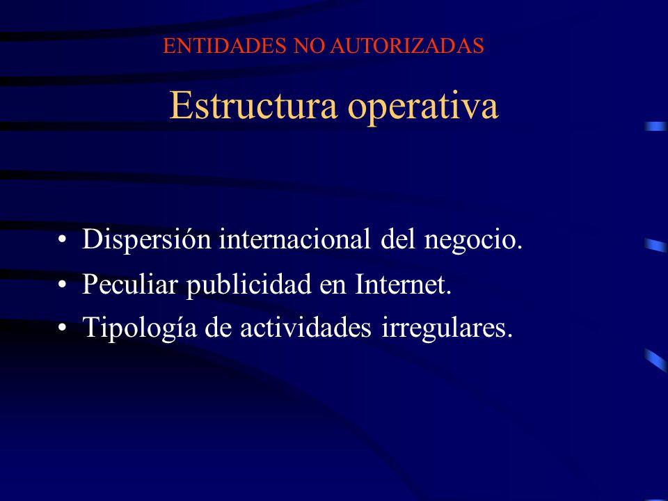 Estructura operativa Dispersión internacional del negocio. Peculiar publicidad en Internet. Tipología de actividades irregulares. ENTIDADES NO AUTORIZ