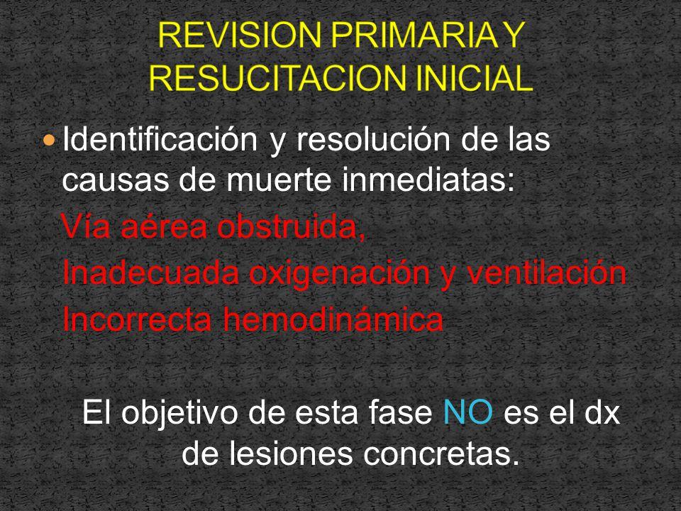 Identificación y resolución de las causas de muerte inmediatas: Vía aérea obstruida, Inadecuada oxigenación y ventilación Incorrecta hemodinámica El objetivo de esta fase NO es el dx de lesiones concretas.