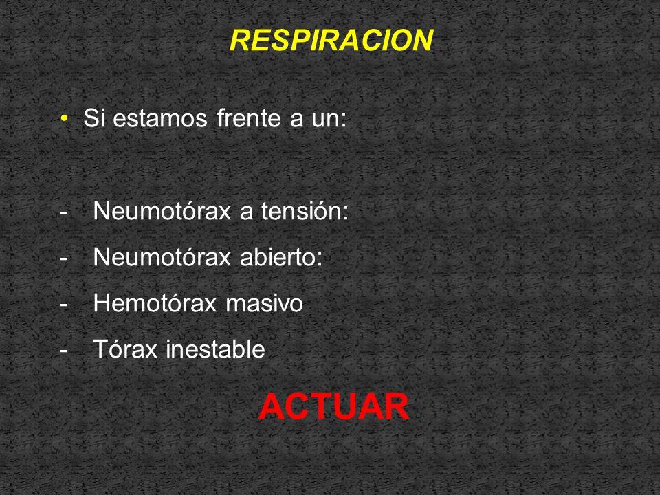 RESPIRACION Si estamos frente a un: -Neumotórax a tensión: -Neumotórax abierto: -Hemotórax masivo -Tórax inestable ACTUAR