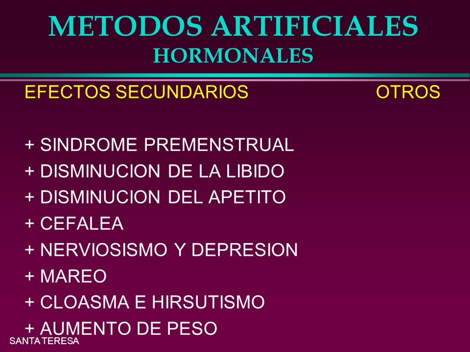 SANTA TERESA METODOS ARTIFICIALES HORMONALES EFECTOS SECUNDARIOS OTROS + SINDROME PREMENSTRUAL + DISMINUCION DE LA LIBIDO + DISMINUCION DEL APETITO + CEFALEA + NERVIOSISMO Y DEPRESION + MAREO + CLOASMA E HIRSUTISMO + AUMENTO DE PESO
