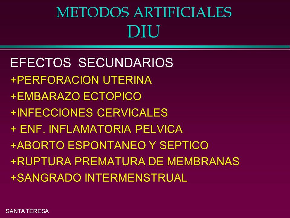 SANTA TERESA METODOS ARTIFICIALES DIU EFECTOS SECUNDARIOS +PERFORACION UTERINA +EMBARAZO ECTOPICO +INFECCIONES CERVICALES + ENF.