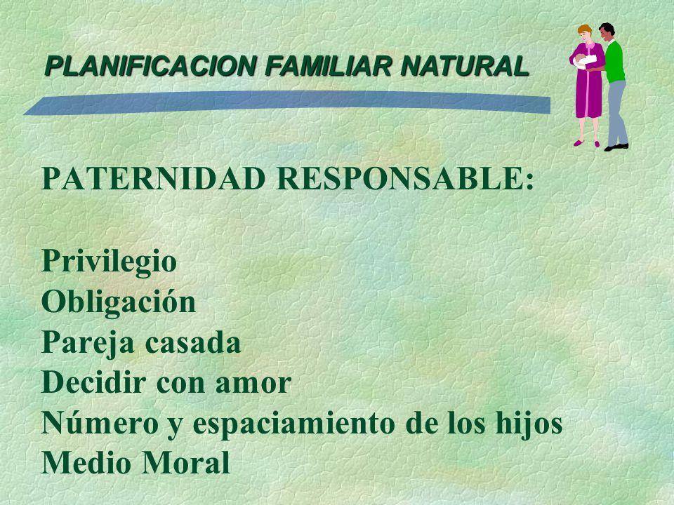 PLANIFICACION FAMILIAR NATURAL PATERNIDAD RESPONSABLE: Privilegio Obligación Pareja casada Decidir con amor Número y espaciamiento de los hijos Medio